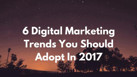 6-digital-marketing-trend-you-should-adopt-2017